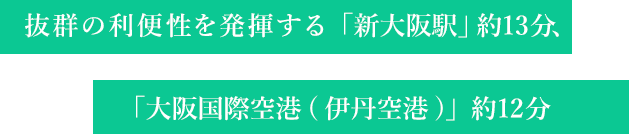 抜群の利便性を発揮する「新大阪駅」約15分、「大阪国際空港(伊丹空港)」約12分