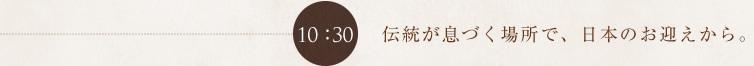 10:30 伝統が息づく場所で、日本のお迎えから。