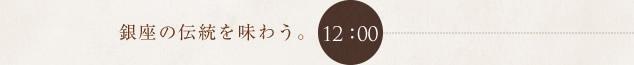12:00 銀座の伝統を味わう。