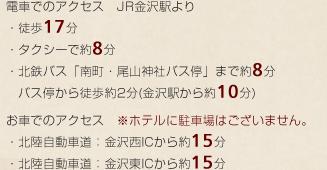電車でのアクセス JR金沢駅より・徒歩17分・タクシーで約8分・北鉄バス「南町・尾山神社バス停」まで約8分バス停から徒歩約2分(金沢駅から約10分)お車でのアクセス ※ホテルに駐車場はございません。・北陸自動車道:金沢西ICから約15分・北陸自動車道:金沢東ICから約15分