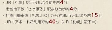 JR札幌駅西改札より徒歩約4分、市営地下鉄さっぽろ駅より徒歩約4分、札樽自動車道札幌北ICから約9km 出口より約15分、JRエアポートご利用で約40分(JR札幌駅下車)